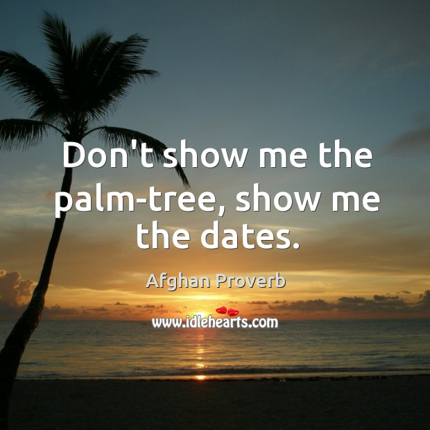 Don't show me the palm-tree, show me the dates. Afghan Proverbs Image