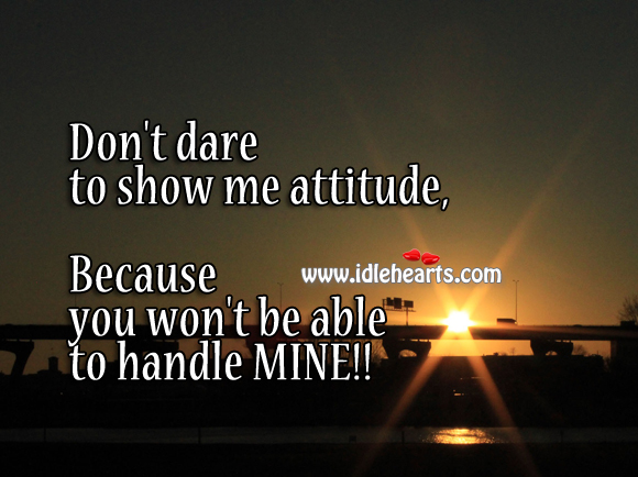 Don't Dare To Show Me Attitude