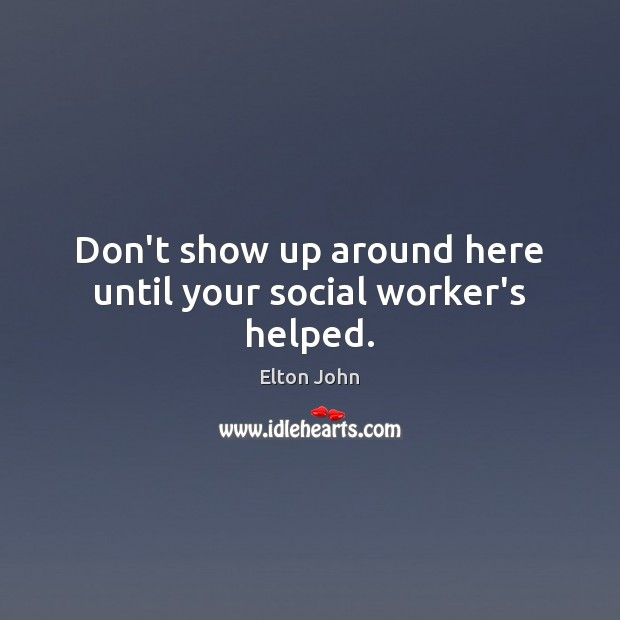 Don't show up around here until your social worker's helped. Elton John Picture Quote