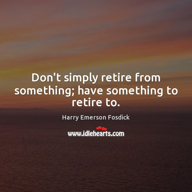 Don't simply retire from something; have something to retire to. Image