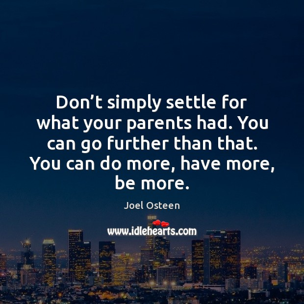 Don't simply settle for what your parents had. You can go Image