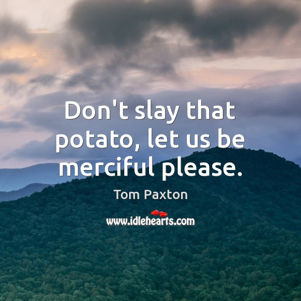 Image, Don't slay that potato, let us be merciful please.