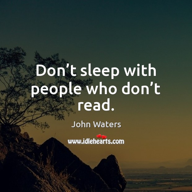Don't sleep with people who don't read. John Waters Picture Quote
