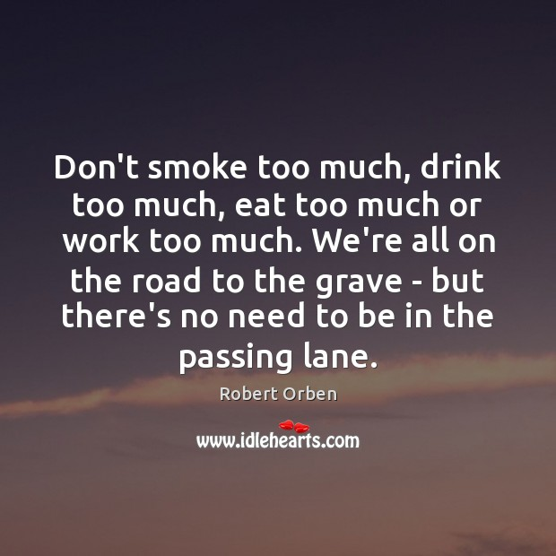 Don't smoke too much, drink too much, eat too much or work Robert Orben Picture Quote