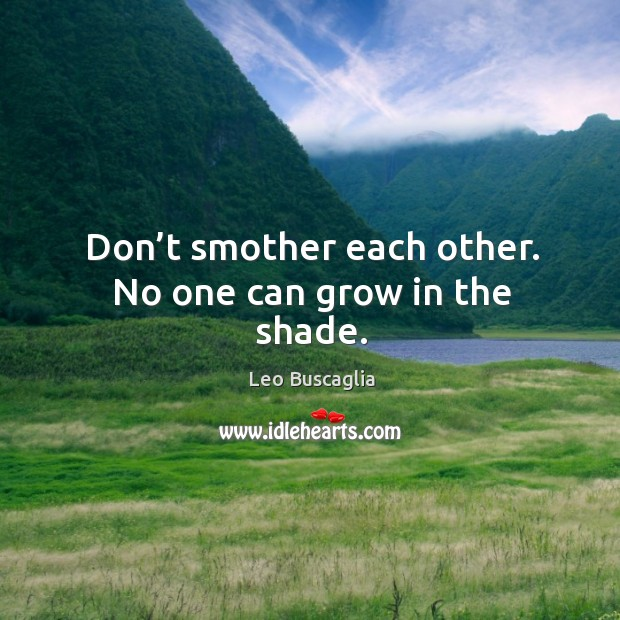 Image, Don't smother each other. No one can grow in the shade.