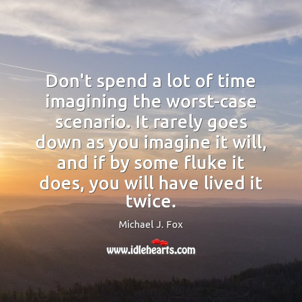 Don't spend a lot of time imagining the worst-case scenario. It rarely Michael J. Fox Picture Quote