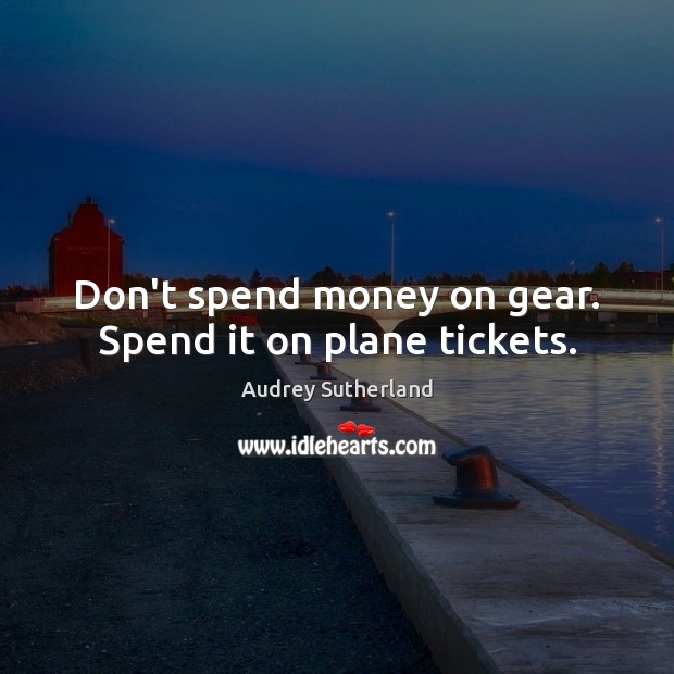 Image, Don't spend money on gear. Spend it on plane tickets.