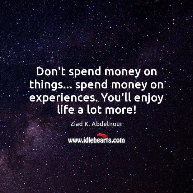 Image, Don't spend money on things… spend money on experiences. You'll enjoy life a lot more!