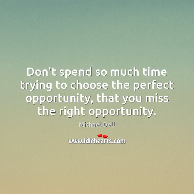 Don't spend so much time trying to choose the perfect opportunity, that Michael Dell Picture Quote