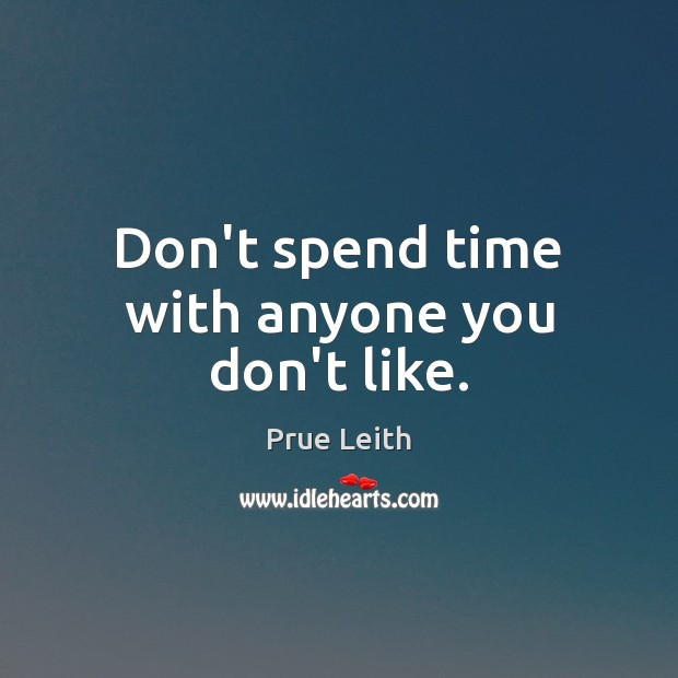 Don't spend time with anyone you don't like. Image