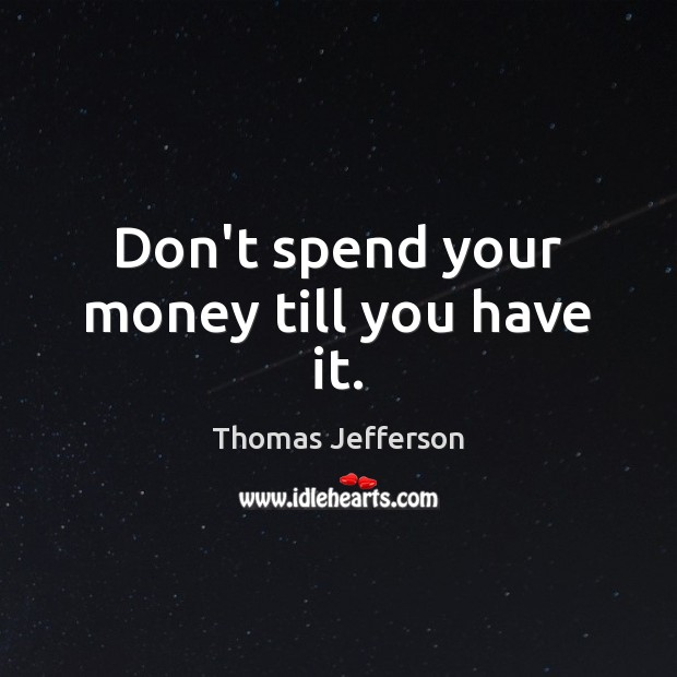 Don't spend your money till you have it. Image