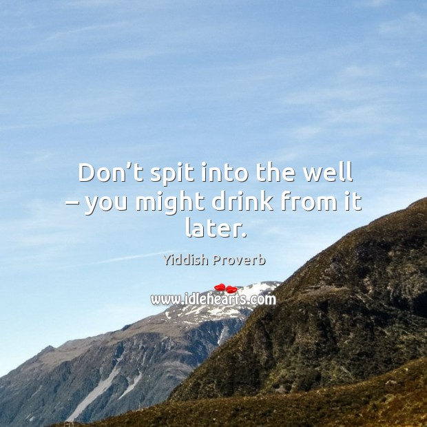 Don't spit into the well – you might drink from it later. Yiddish Proverbs Image