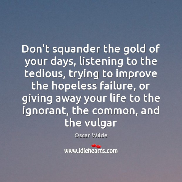 Image, Don't squander the gold of your days, listening to the tedious, trying