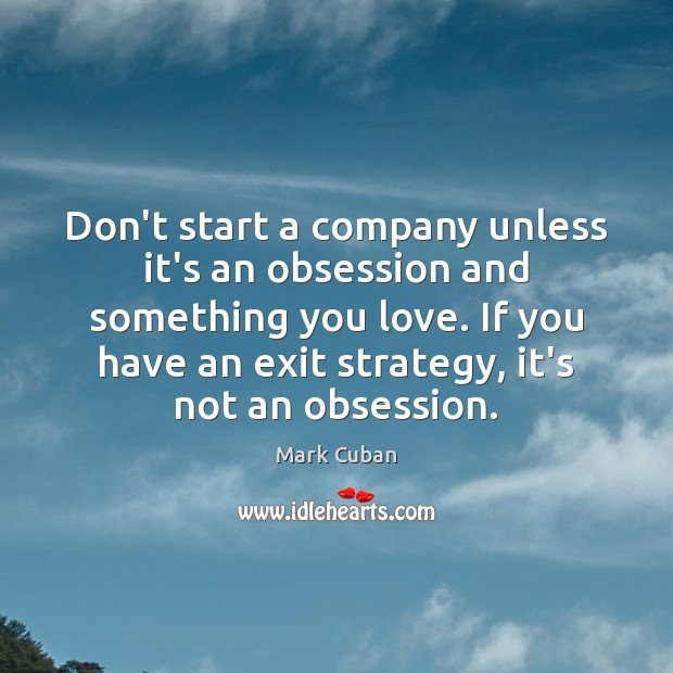Don't start a company unless it's an obsession and something you love. Image