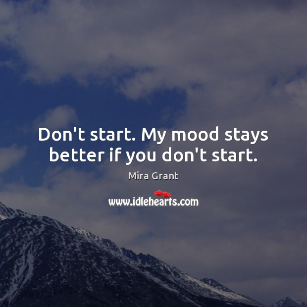 Don't start. My mood stays better if you don't start. Mira Grant Picture Quote