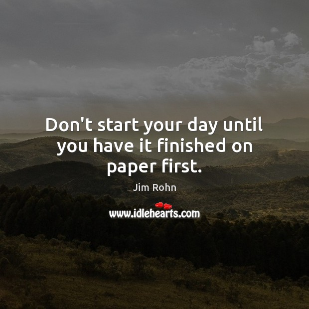 Don't start your day until you have it finished on paper first. Start Your Day Quotes Image