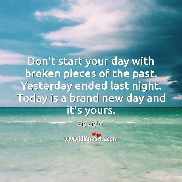 Don't start your day with broken pieces of the past. Yesterday ended Start Your Day Quotes Image
