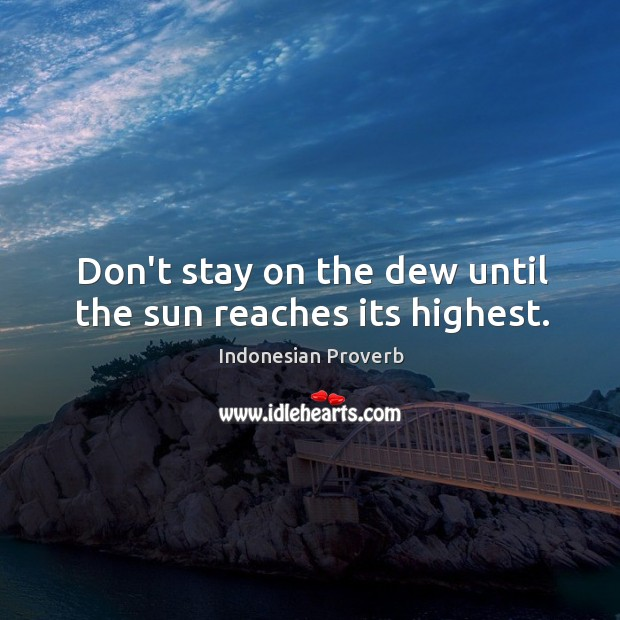 Don't stay on the dew until the sun reaches its highest. Indonesian Proverbs Image