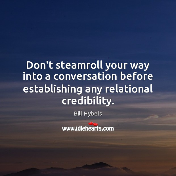 Don't steamroll your way into a conversation before establishing any relational credibility. Bill Hybels Picture Quote