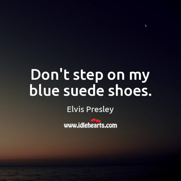 Don't step on my blue suede shoes. Elvis Presley Picture Quote