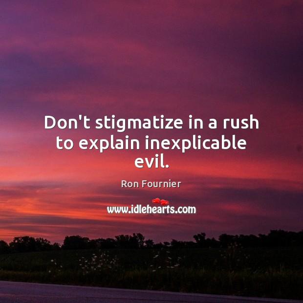 Don't stigmatize in a rush to explain inexplicable evil. Image