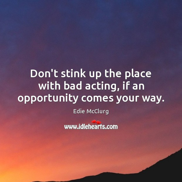Image, Don't stink up the place with bad acting, if an opportunity comes your way.