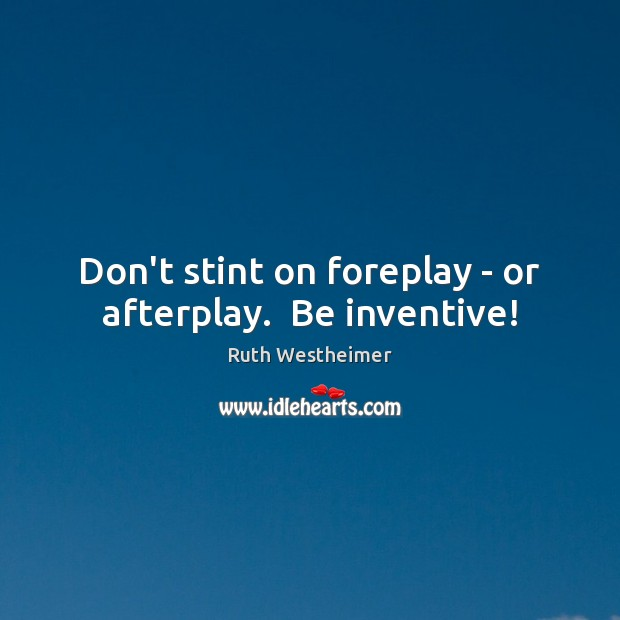 Don't stint on foreplay – or afterplay.  Be inventive! Image