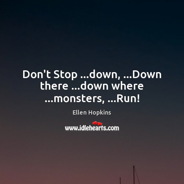Don't Stop …down, …Down there …down where …monsters, …Run! Ellen Hopkins Picture Quote