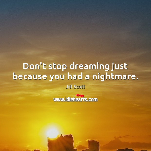Don't stop dreaming just because you had a nightmare. Jill Scott Picture Quote