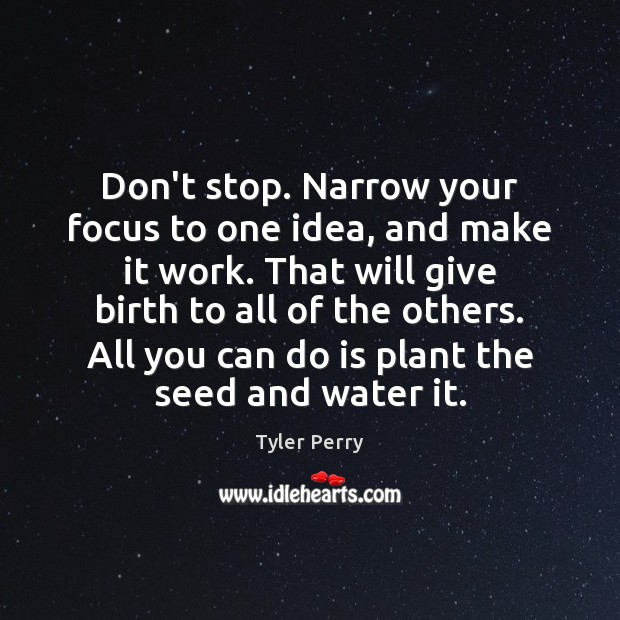 Don't stop. Narrow your focus to one idea, and make it work. Image