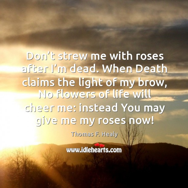 Don't strew me with roses after I'm dead. When death claims the light of my brow, no flowers of life will cheer me: Image