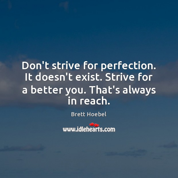 Image, Don't strive for perfection. It doesn't exist. Strive for a better you.