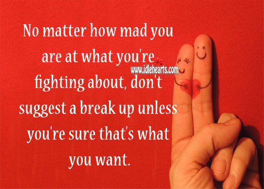 No matter how mad you are, don't suggest a break up. Break Up Quotes Image