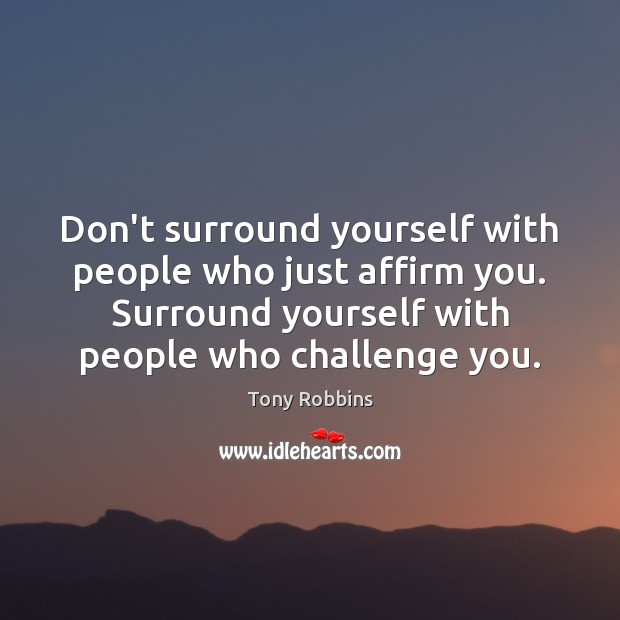 Don't surround yourself with people who just affirm you. Surround yourself with Image