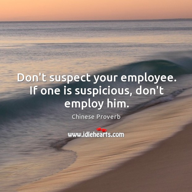 Image, Don't suspect your employee. If one is suspicious, don't employ him.
