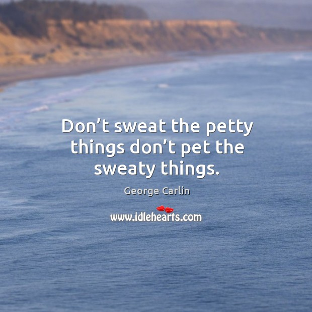 Don't sweat the petty things don't pet the sweaty things. Image