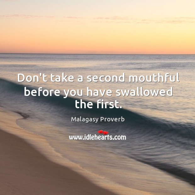 Don't take a second mouthful before you have swallowed the first. Malagasy Proverbs Image