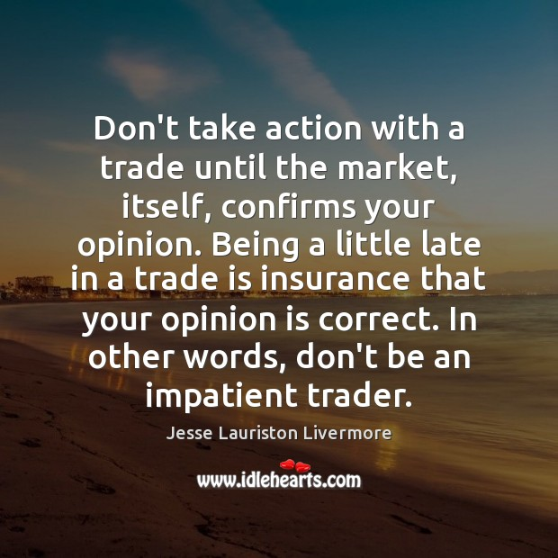 Don't take action with a trade until the market, itself, confirms your Jesse Lauriston Livermore Picture Quote