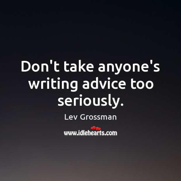 Don't take anyone's writing advice too seriously. Lev Grossman Picture Quote