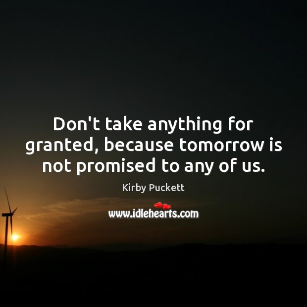 Don't take anything for granted, because tomorrow is not promised to any of us. Kirby Puckett Picture Quote
