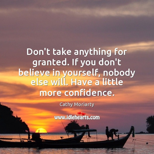 Don't take anything for granted. If you don't believe in yourself, nobody Image