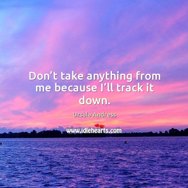 Don't take anything from me because I'll track it down. Ursula Andress Picture Quote