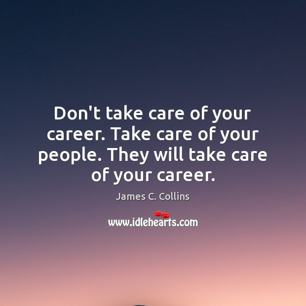 Don't take care of your career. Take care of your people. They James C. Collins Picture Quote