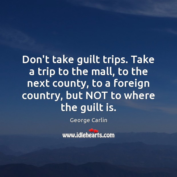 Don't take guilt trips. Take a trip to the mall, to the George Carlin Picture Quote
