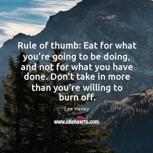Don't take in more than you're willing to burn off. Image