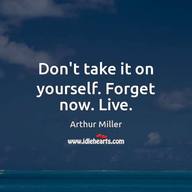 Image, Don't take it on yourself. Forget now. Live.