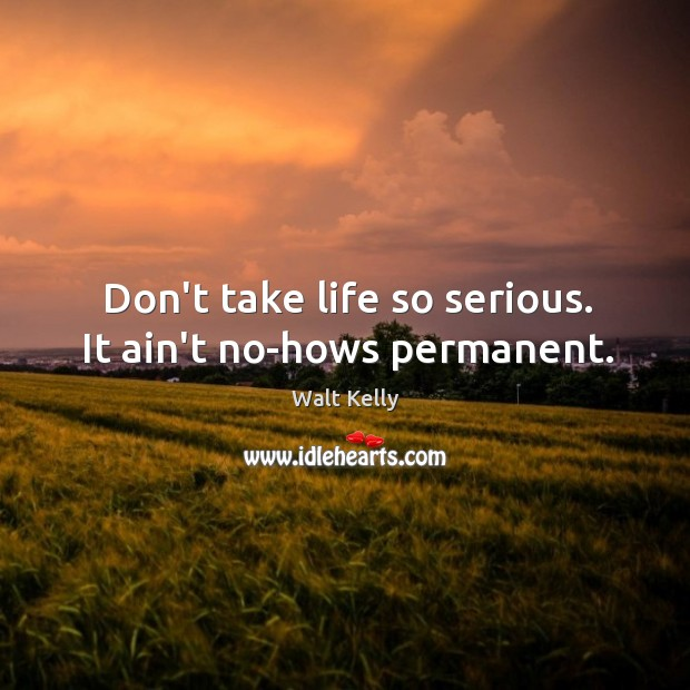Don't take life so serious. It ain't no-hows permanent. Walt Kelly Picture Quote