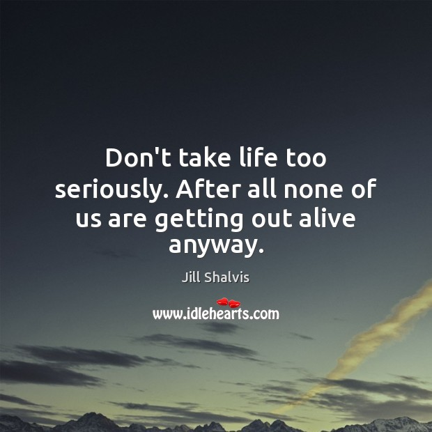Image, Don't take life too seriously. After all none of us are getting out alive anyway.