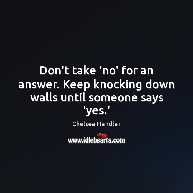 Don't take 'no' for an answer. Keep knocking down walls until someone says 'yes.' Image