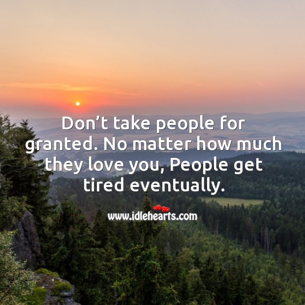 Don't take people for granted. No matter how much they love you, people get tired eventually. Image
